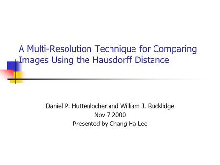 A Multi-Resolution Technique for Comparing Images Using the Hausdorff Distance Daniel P. Huttenlocher and William J. Rucklidge Nov 7 2000 Presented by.
