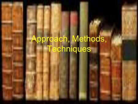 Approach, Methods, Techniques. Edward Anthony -There are three hierarchical elements – approach, method, technique Explanation: Approach = set of assumptions.