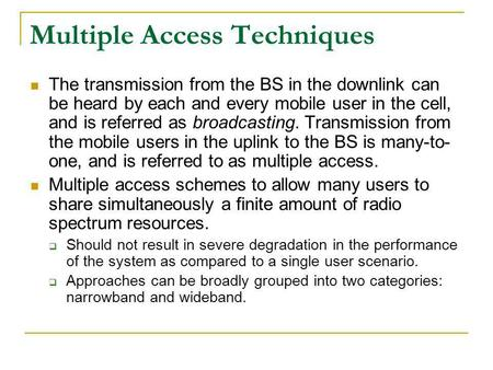 Multiple Access Techniques The transmission from the BS in the downlink can be heard by each and every mobile user in the cell, and is referred as broadcasting.
