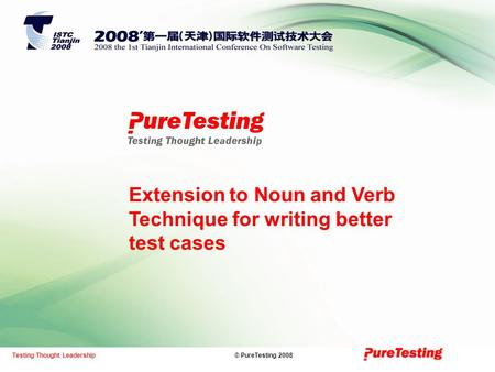© PureTesting 2008Testing Thought Leadership Extension to Noun and Verb Technique for writing better test cases.