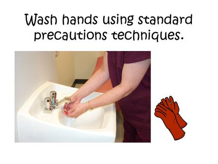 Wash hands using standard precautions techniques..