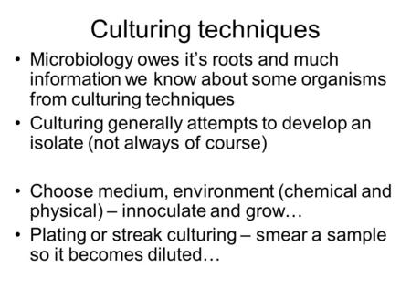 Culturing techniques Microbiology owes it's roots and much information we know about some organisms from culturing techniques Culturing generally attempts.