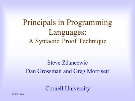 ICFP 19991 Principals in Programming Languages: A Syntactic Proof Technique Steve Zdancewic Dan Grossman and Greg Morrisett Cornell University.