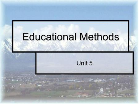 Unit 5 Educational Methods. What instructional methods have you been exposed to?? …in high school? …in high school? …in college? …in college? …in non-formal.