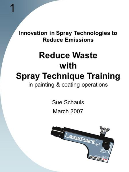 1 Innovation in Spray Technologies to Reduce Emissions Reduce Waste with Spray Technique Training in painting & coating operations Sue Schauls March 2007.
