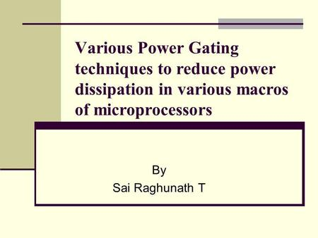 Various Power Gating techniques to reduce power dissipation in various macros of microprocessors By Sai Raghunath T.