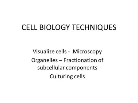 CELL BIOLOGY TECHNIQUES Visualize cells - Microscopy Organelles – Fractionation of subcellular components Culturing cells.
