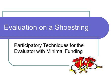 Evaluation on a Shoestring Participatory Techniques for the Evaluator with Minimal Funding.