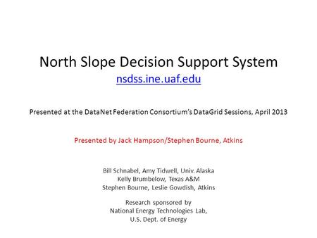 North Slope Decision Support System nsdss.ine.uaf.edu Presented at the DataNet Federation Consortiums DataGrid Sessions, April 2013 Presented by Jack Hampson/Stephen.