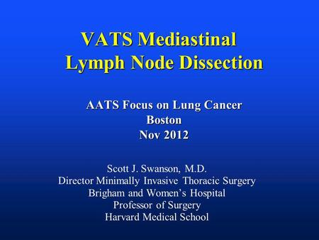VATS Mediastinal Lymph Node Dissection AATS Focus on Lung Cancer Boston Nov 2012 Scott J. Swanson, M.D. Director Minimally Invasive Thoracic Surgery Brigham.