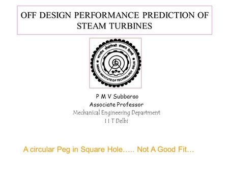 OFF DESIGN PERFORMANCE PREDICTION OF STEAM TURBINES P M V Subbarao Associate Professor Mechanical Engineering Department I I T Delhi A circular Peg in.