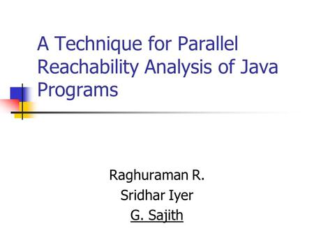 A Technique for Parallel Reachability Analysis of Java Programs Raghuraman R. Sridhar Iyer G. Sajith.