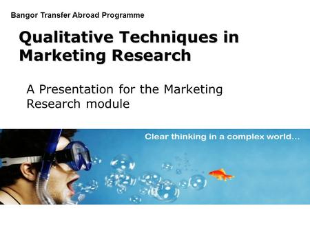 PGDM Bangor Transfer Abroad Programme Qualitative Techniques in Marketing Research A Presentation for the Marketing Research module.