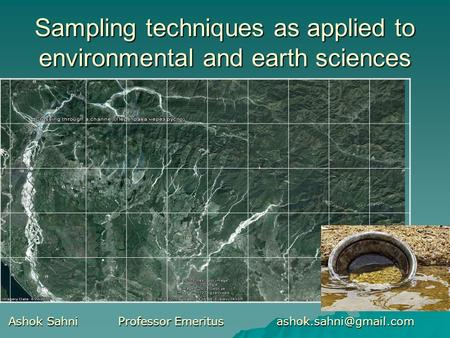 Sampling techniques as applied to environmental and earth sciences Ashok Sahni Professor Emeritus Ashok Sahni Professor Emeritus.