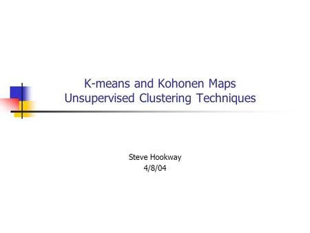 K-means and Kohonen Maps Unsupervised Clustering Techniques Steve Hookway 4/8/04.