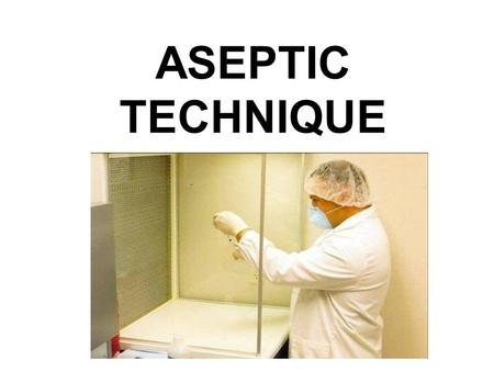 ASEPTIC TECHNIQUE. PERSONAL PROTECTIVE EQUIPMENT includes: Eye protection Gloves Masks Gowns Sterile technique is employed to prevent contamination of.