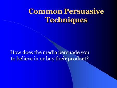 Common Persuasive Techniques How does the media persuade you to believe in or buy their product?