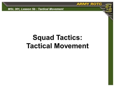 MSL 301, Lesson 5b : Tactical Movement Squad Tactics: Tactical Movement.