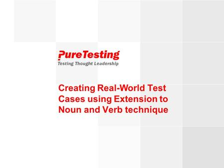 © PureTesting 2007Testing Thought Leadership Creating Real-World Test Cases using Extension to Noun and Verb technique.