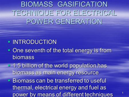 1 BIOMASS GASIFICATION TECHNIQUE FOR ELECTRICAL POWER GENERATION INTRODUCTION INTRODUCTION One seventh of the total energy is from biomass One seventh.