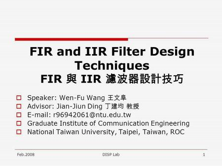 Feb.2008DISP Lab1 FIR and IIR Filter Design Techniques FIR IIR Speaker: Wen-Fu Wang Advisor: Jian-Jiun Ding   Graduate Institute.
