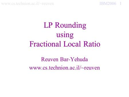 Www.cs.technion.ac.il/~reuven IBM2006 1 LP Rounding using Fractional Local Ratio Reuven Bar-Yehuda www.cs.technion.ac.il/~reuven.