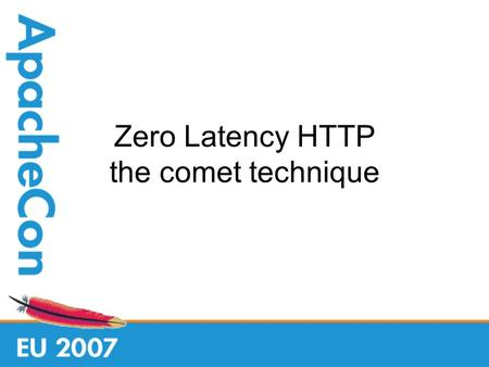 Zero Latency HTTP the comet technique. Who am I Tomcat Committer / ASF member Co-designed the Comet implementation Implemented NIO connector.