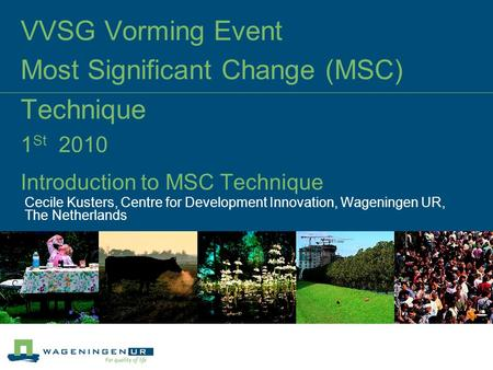 VVSG Vorming Event Most Significant Change (MSC) Technique 1 St 2010 Introduction to MSC Technique Cecile Kusters, Centre for Development Innovation, Wageningen.