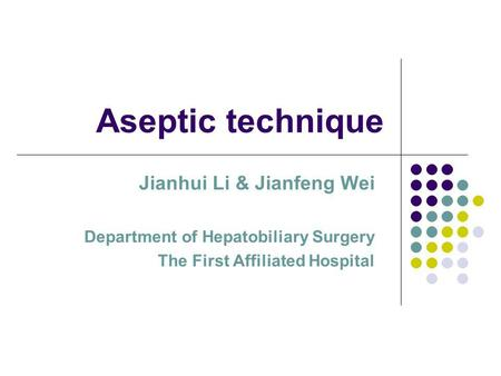 Aseptic technique Jianhui Li & Jianfeng Wei Department of Hepatobiliary Surgery The First Affiliated Hospital.