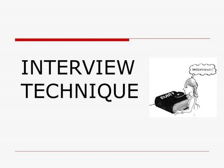 INTERVIEW TECHNIQUE. TYPES OF INTERVIEW One to one Two to one Panel interviews with a number of interviewers Several applicants observed and talked to.