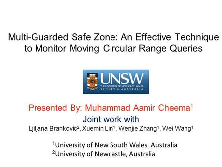 Multi-Guarded Safe Zone: An Effective Technique to Monitor Moving Circular Range Queries Presented By: Muhammad Aamir Cheema 1 Joint work with Ljiljana.