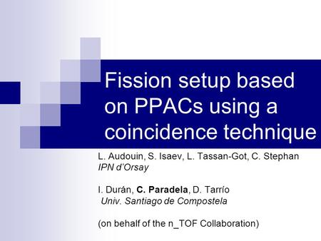 Fission setup based on PPACs using a coincidence technique L. Audouin, S. Isaev, L. Tassan-Got, C. Stephan IPN dOrsay I. Durán, C. Paradela, D. Tarrío.