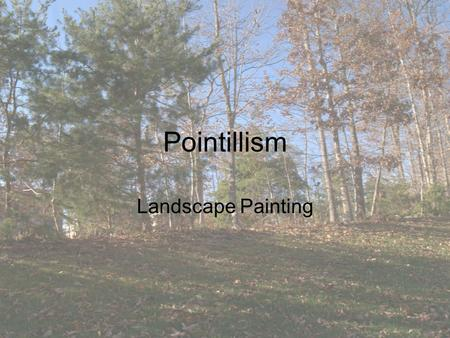 Pointillism Landscape Painting. What is a landscape? A landscape is the visible features of land –Physical: Mountains, hills, trees –Water bodies –Land.