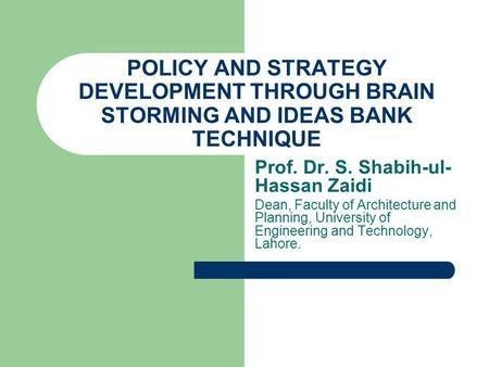 POLICY AND STRATEGY DEVELOPMENT THROUGH BRAIN STORMING AND IDEAS BANK TECHNIQUE Prof. Dr. S. Shabih-ul- Hassan Zaidi Dean, Faculty of Architecture and.