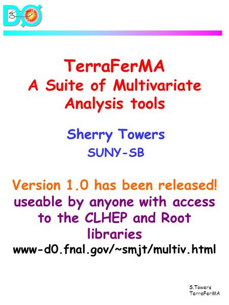 S.Towers TerraFerMA TerraFerMA A Suite of Multivariate Analysis tools Sherry Towers SUNY-SB Version 1.0 has been released! useable by anyone with access.