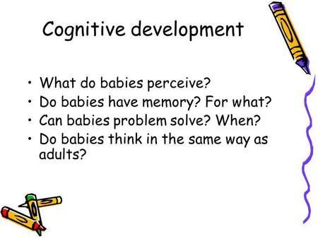 Cognitive development What do babies perceive? Do babies have memory? For what? Can babies problem solve? When? Do babies think in the same way as adults?