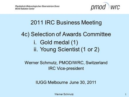 Werner Schmutz, PMOD/WRC, Switzerland IRC Vice-president IUGG Melbourne June 30, 2011 Werner Schmutz 1 2011 IRC Business Meeting 4c) Selection of Awards.