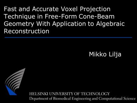 Fast and Accurate Voxel Projection Technique in Free-Form Cone-Beam Geometry With Application to Algebraic Reconstruction Mikko Lilja.