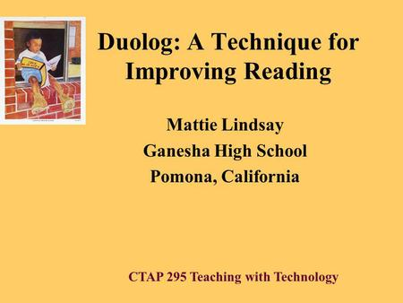 Duolog: A Technique for Improving Reading Mattie Lindsay Ganesha High School Pomona, California CTAP 295 Teaching with Technology.