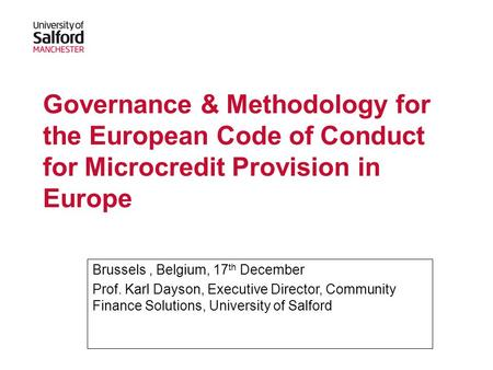 Governance & Methodology for the European Code of Conduct for Microcredit Provision in Europe Brussels, Belgium, 17 th December Prof. Karl Dayson, Executive.