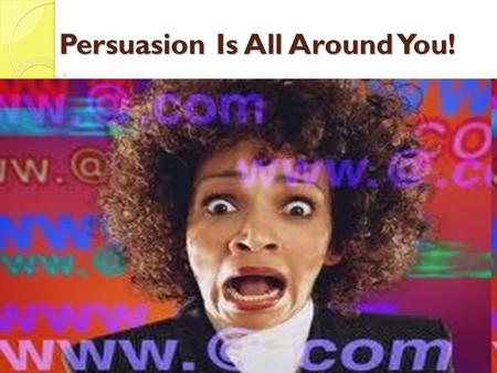 Persuasion Is All Around You! What is persuasion? A means of convincing people: to buy a certain product to believe something or act in a certain way.