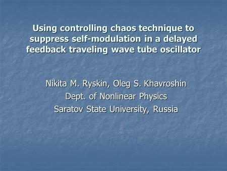 Using controlling chaos technique to suppress self-modulation in a delayed feedback traveling wave tube oscillator Nikita M. Ryskin, Oleg S. Khavroshin.