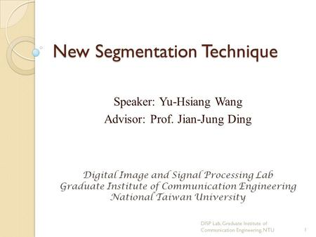 New Segmentation Technique Speaker: Yu-Hsiang Wang Advisor: Prof. Jian-Jung Ding Digital Image and Signal Processing Lab Graduate Institute of Communication.