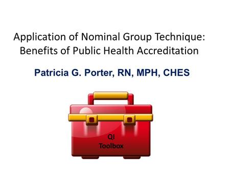 Application of Nominal Group Technique: Benefits of Public Health Accreditation Patricia G. Porter, RN, MPH, CHES QI Toolbox.