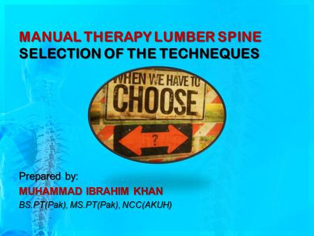 MANUAL THERAPY LUMBER SPINE SELECTION OF THE TECHNEQUES Prepared by: MUHAMMAD IBRAHIM KHAN BS.PT(Pak), MS.PT(Pak), NCC(AKUH)