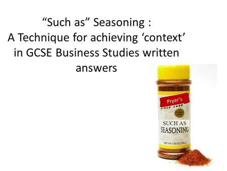 Such as Seasoning : A Technique for achieving context in GCSE Business Studies written answers Pryers SUCH AS.