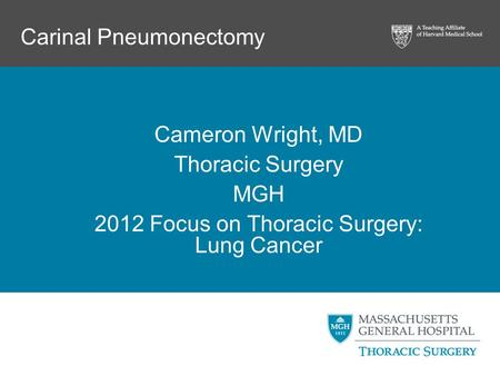 Carinal Pneumonectomy Cameron Wright, MD Thoracic Surgery MGH 2012 Focus on Thoracic Surgery: Lung Cancer.