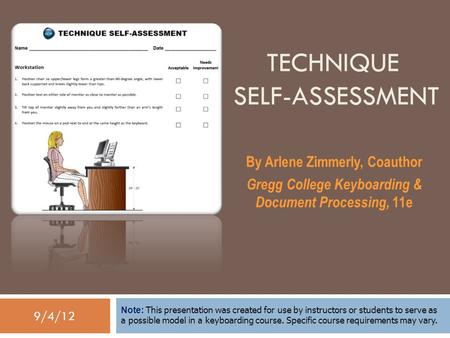 9/4/12 TECHNIQUE SELF-ASSESSMENT By Arlene Zimmerly, Coauthor Gregg College Keyboarding & Document Processing, 11e Note: This presentation was created.