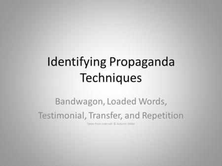 Identifying Propaganda Techniques Bandwagon, Loaded Words, Testimonial, Transfer, and Repetition Taken from internet © Autumn Miller.