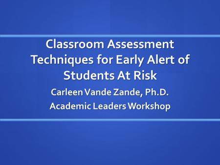 Classroom Assessment Techniques for Early Alert of Students At Risk Carleen Vande Zande, Ph.D. Academic Leaders Workshop.